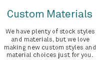 Custom Materials We have plenty of stock styles and materials, but we love making new custom styles and material choices just for you.